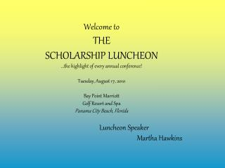Welcome to  THE SCHOLARSHIP LUNCHEON  the highlight of every annual conference  Tuesday, August 17, 2010  Bay Point Marr