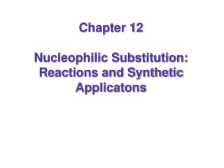 Chapter 12 Nucleophilic Substitution: Reactions and Synthetic Applicatons