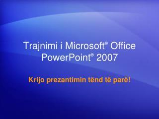 Trajnimi i Microsoft ®  Office  PowerPoint ® 2007