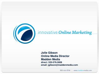 Jolie Gibson Online Media Director Madden Media direct: 520-576-5808 email: jgibsonmaddenmedia