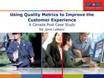 Using Quality Metrics to Improve the Customer Experience A Canada Post Case Study by Janet LeBlanc