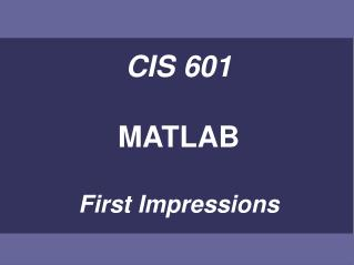 CIS 601 MATLAB First Impressions
