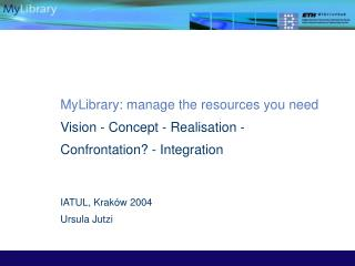 MyLibrary: manage the resources you need Vision - Concept - Realisation - Confrontation? - Integration IATUL, Kraków 200