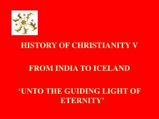 HISTORY OF CHRISTIANITY V FROM INDIA TO ICELAND 'UNTO THE GUIDING LIGHT OF ETERNITY'