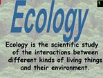 Ecology is the scientific study of the interactions between different kinds of living things and their environment.