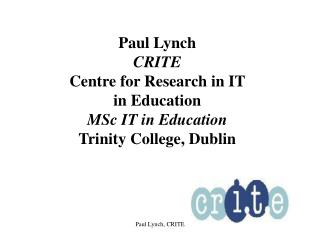 Paul Lynch CRITE Centre for Research in IT  in Education MSc IT in Education Trinity College, Dublin