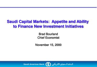 Saudi Capital Markets:  Appetite and Ability  to Finance New Investment Initiatives Brad Bourland Chief Economist Novemb