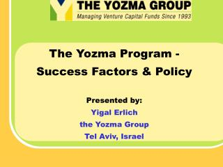 The Yozma Program - Success Factors & Policy  Presented by: Yigal Erlich the Yozma Group Tel Aviv, Israel