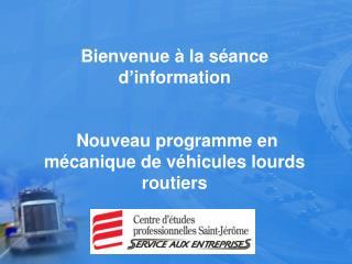 Bienvenue à la séance d'information  Nouveau programme en mécanique de véhicules lourds routiers