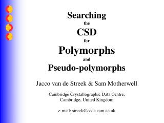 Searching the CSD for Polymorphs and Pseudo-polymorphs Jacco van de Streek & Sam Motherwell Cambridge Crystallographic D