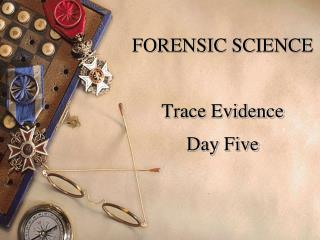 FORENSIC SCIENCE Trace Evidence Day Five