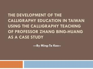 THE DEVELOPMENT OF THE CALLIGRAPHY EDUCATION IN TAIWAN USING THE CALLIGRAPHY TEACHING OF PROFESSOR ZHANG BING-HUANG AS A