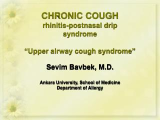 "CHRONIC COUGH rhinitis-postnasal drip syndrome ""Upper airway cough syndrome"" Sevim Bavbek, M.D. Ankara University, Schoo"