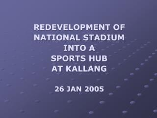 REDEVELOPMENT OF NATIONAL STADIUM  INTO A  SPORTS HUB  AT KALLANG 26 JAN 2005