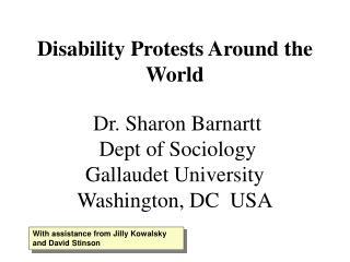 Disability Protests Around the World Dr. Sharon Barnartt Dept of Sociology Gallaudet University Washington, DC USA