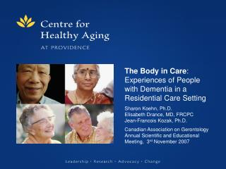 The Body in Care: Experiences of People with Dementia in a Residential Care Setting   Sharon Koehn, Ph.D. Elisabeth Dran