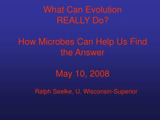 What Can Evolution  REALLY Do  How Microbes Can Help Us Find the Answer  May 10, 2008