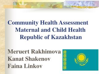 Community Health Assessment      Maternal and Child Health         Republic of Kazakhstan   Meruert Rakhimova Kanat Shak