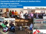 Community models of ART delivery in Southern Africa   MSF Regional experience  E. Goemaere  ,  Medecins Sans Frontieres