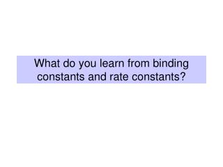 What do you learn from binding constants and rate constants