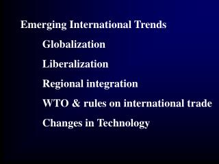 Emerging International Trends  Globalization  Liberalization  Regional integration  WTO  rules on international trade  C