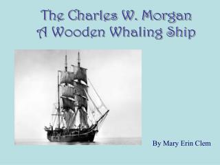 The Charles W. Morgan A Wooden Whaling Ship