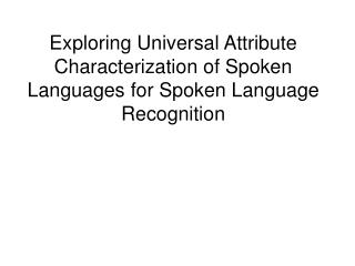Exploring Universal Attribute Characterization of Spoken Languages for Spoken Language Recognition