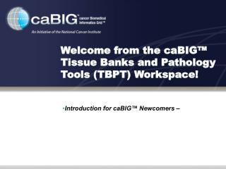 Welcome from the caBIG  Tissue Banks and Pathology Tools TBPT Workspace