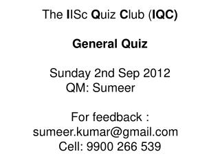 The  I ISc  Q uiz  C lub ( IQC) General Quiz Sunday 2nd Sep 2012 QM: Sumeer	 For feedback : sumeer.kumar@gmail.com	 Cell