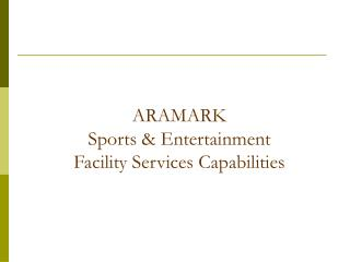 ARAMARK  Sports & Entertainment  Facility Services Capabilities