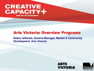 Arts Victoria: Overview Programs Debra Jefferies, General Manager, Market & Community    Development, Arts Victoria