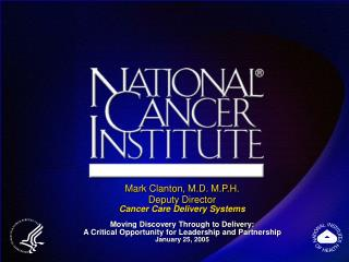 Mark Clanton, M.D. M.P.H. Deputy Director Cancer Care Delivery Systems  Moving Discovery Through to Delivery: A Critical