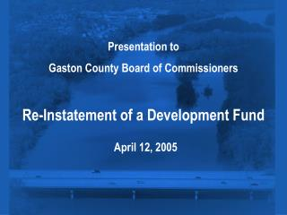 Presentation to  Gaston County Board of Commissioners Re-Instatement of a Development Fund April 12, 2005