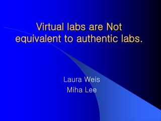 Virtual labs are Not equivalent to authentic labs.