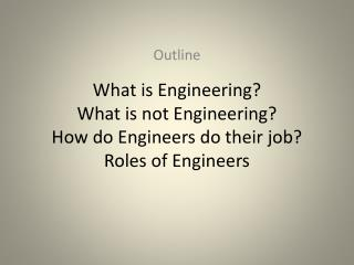 What is Engineering? What is not Engineering? How do Engineers do their job? Roles of Engineers