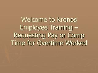 Welcome to Kronos Employee Training   Requesting Pay or Comp Time for Overtime Worked