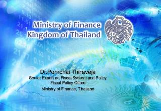 Dr.Pornchai Thiraveja Senior Expert on Fiscal System and Policy                         Fiscal Policy Office Ministry of