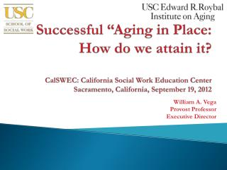 Successful  Aging in Place: How do we attain it  CalSWEC: California Social Work Education Center Sacramento, California