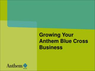 Growing Your  Anthem Blue Cross Business