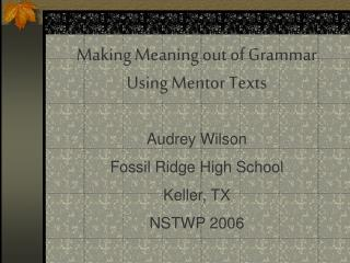 Making Meaning out of Grammar Using Mentor Texts Audrey Wilson Fossil Ridge High School Keller, TX NSTWP 2006