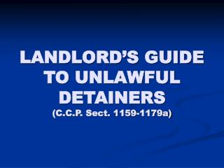 LANDLORD'S GUIDE TO UNLAWFUL DETAINERS (C.C.P. Sect. 1159-1179a)