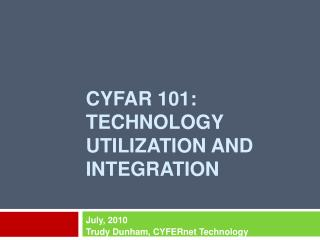 CYFAR 101:  Technology UTILIZATION AND INTEGRATION
