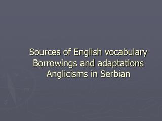 Sources of English vocabulary Borrowings and adaptations Anglicisms in Serbian