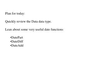 Plan for today: Quickly review the Data data type. Lean about some very useful date functions DatePart DateDiff DateAdd