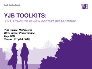 YJB TOOLKITS:  YOT structure review context presentation  YJB owner: Neil Bower Directorate: Performance  May 2011 Versi
