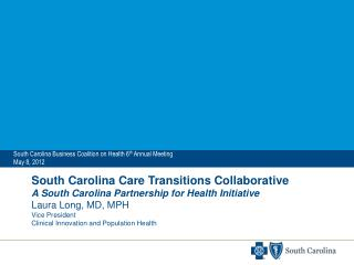 South Carolina Care Transitions Collaborative A South Carolina Partnership for Health Initiative Laura Long, MD, MPH Vic