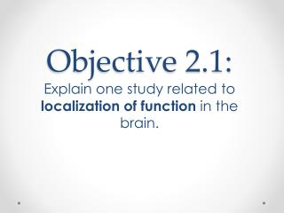 Objective 2.1: Explain one study related to  localization of function  in the brain.