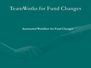 TeamWorks for Fund Changes