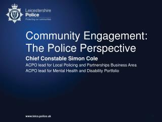 Community Engagement:  The Police Perspective Chief Constable Simon Cole ACPO lead for Local Policing and Partnerships B