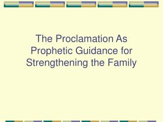 The Proclamation As Prophetic Guidance for Strengthening the Family